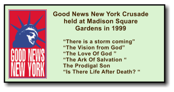 "Good News New York Crusade held at Madison Square Gardens in 1999  ""There is a storm coming"" ""The Vision from God"" ""The Love Of God "" ""The Ark Of Salvation "" The Prodigal Son  ""Is There Life After Death? """