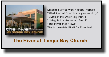 "The River at Tampa Bay Church Miracle Service with Richard Roberts ""What kind of Church are you building"" ""Living in His Anointing Part 1 ""Living In His Anointing Part 2""  ""The River that Flows""  The Impossible Shall Be Possible!"