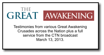 Testimonies from various Great Awakening Crusades across the Nation plus a full service from the CTN broadcast   March 13, 2013.
